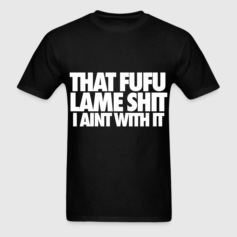 That Fufu Lame Shit I Aint With It - Men's T-Shirt