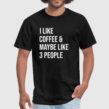 I like Coffee and Maybe like 3 People Funny Coffee - Men's T-Shirt