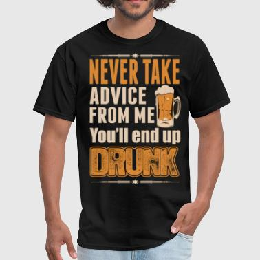 Never Take Advice Never Take Advice From Me Youll End Up Drunk - Men's T-Shirt
