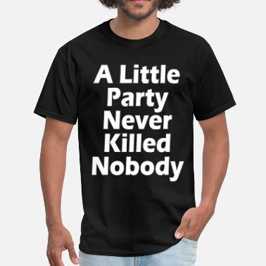 A Little Party Never Killed Nobody LITTLE PARTY - Men's T-Shirt