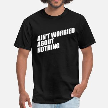 King Of Nothing AIN'T WORRIED ABOUT NOTHING - Men's T-Shirt