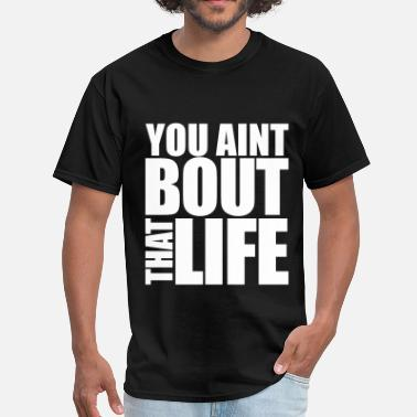 Bout That Life You Aint Bout That Life - Men's T-Shirt