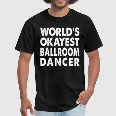 Ballroom Dance World's Okayest Ballroom Dancer Dance Dancing - Men's T-Shirt