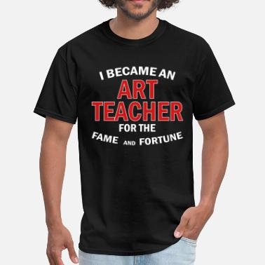 Fortune And Fame I Became An Art Teacher For The Fame And Fortune - Men's T-Shirt