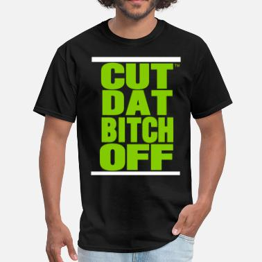 Cut That Bitch Off CUT DAT BITCH OFF - Men's T-Shirt