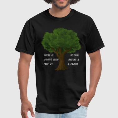 There Is Nothing Wrong With Having A Tree Friend - Men's T-Shirt