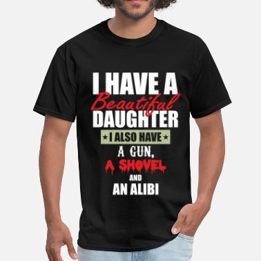 I Have A Beautiful Daughter I Also Have A Gun A Shovel And An Alibi I Have A Beautiful Daughter - Men's T-Shirt