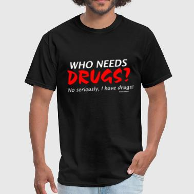 who needs drugs ? I have drugs. - Men's T-Shirt