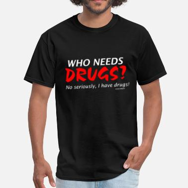 Drugs who needs drugs ? I have drugs. - Men's T-Shirt