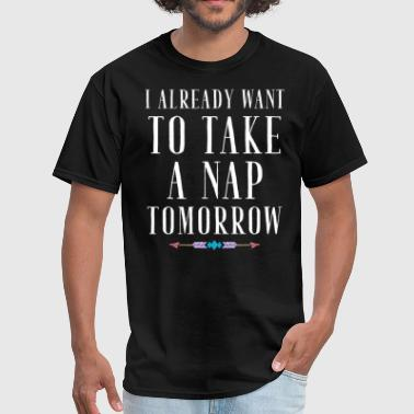 I already want to take a nap tomorrow - Men's T-Shirt