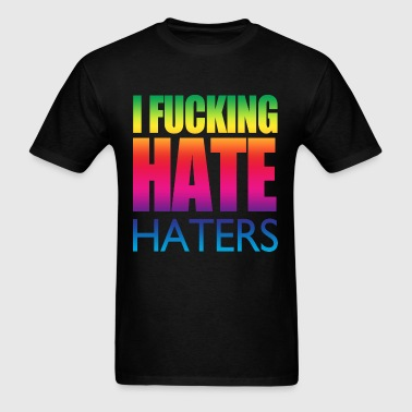 I Fucking Hate Haters - Men's T-Shirt