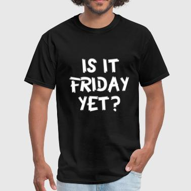 Is It Friday Yet Is It Friday Yet - Men's T-Shirt