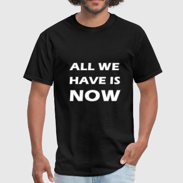 all we have is now - Men's T-Shirt
