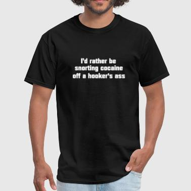 Id rather be snorting cocaine off a hooker's ass - Men's T-Shirt
