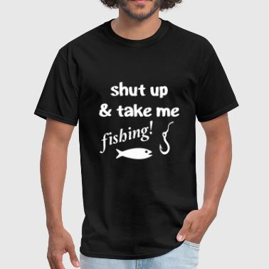 Shut Up And Take Me Fishing Shut Up & Take Me Fishing - Men's T-Shirt