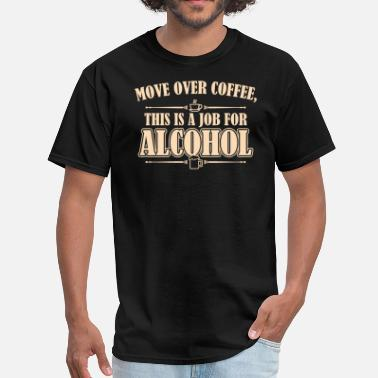 Move Over Coffee Move Over Coffee, This Is A Job For Alcohol - Men's T-Shirt