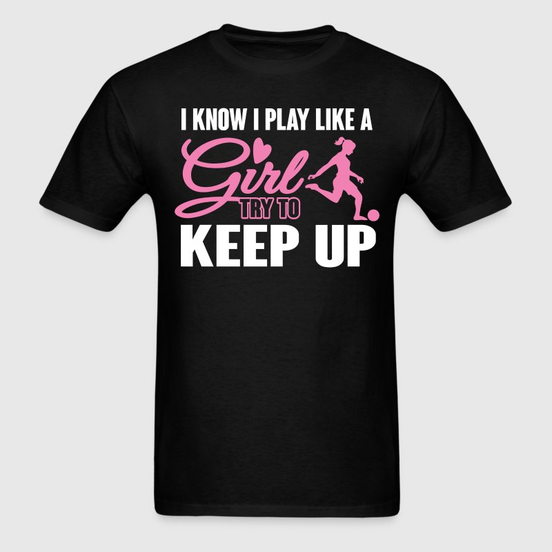 I Know I Play like a Girl Soccer Try To Keep Up T- - Men's T-Shirt