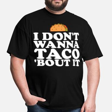 Wanna Taco Bout It I Don't Wanna Taco Bout It - Men's T-Shirt