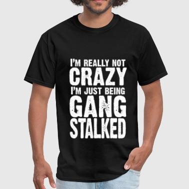 Targeted Individuals I'm really not crazy, I'm just being gangstalked - Men's T-Shirt