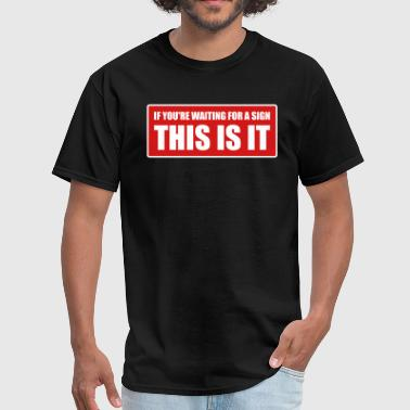 If you're waiting for a sign - This is it - Men's T-Shirt
