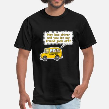 Jack Off Hey Bus Driver Will You let My Friend Jack Off? - Men's T-Shirt