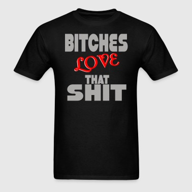 BITCHES LOVE THAT SHIT - Men's T-Shirt