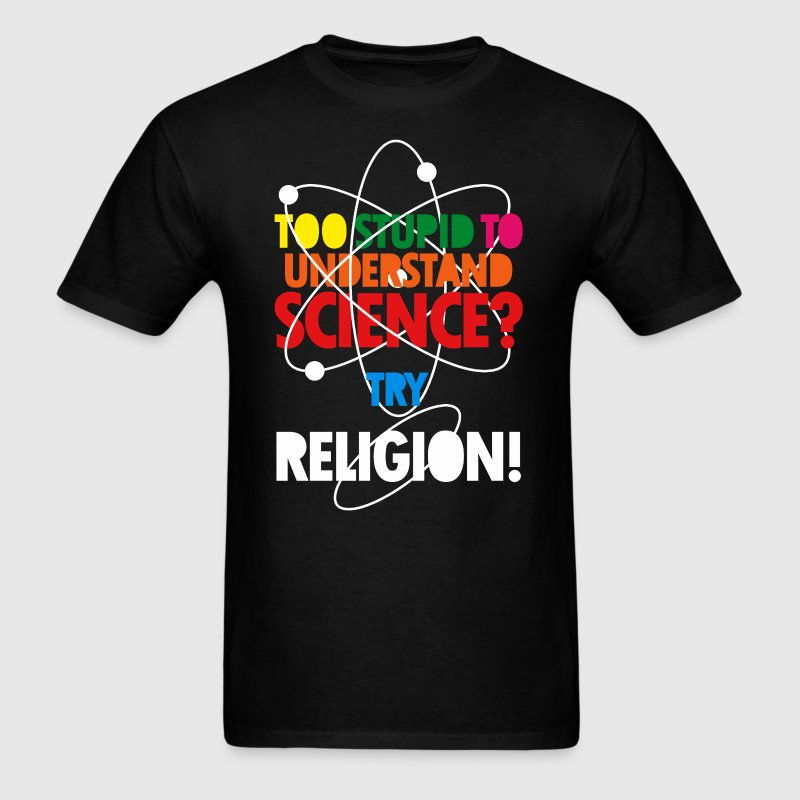 Too Stupid To Understand Science? Try Religion - Men's T-Shirt