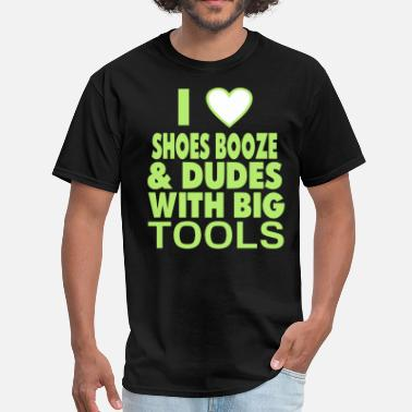 I Love Shoes Booze And Bears With Tattoos I LOVE SHOES BOOZE AND DUDES WITH BIG TOOLS - Men's T-Shirt
