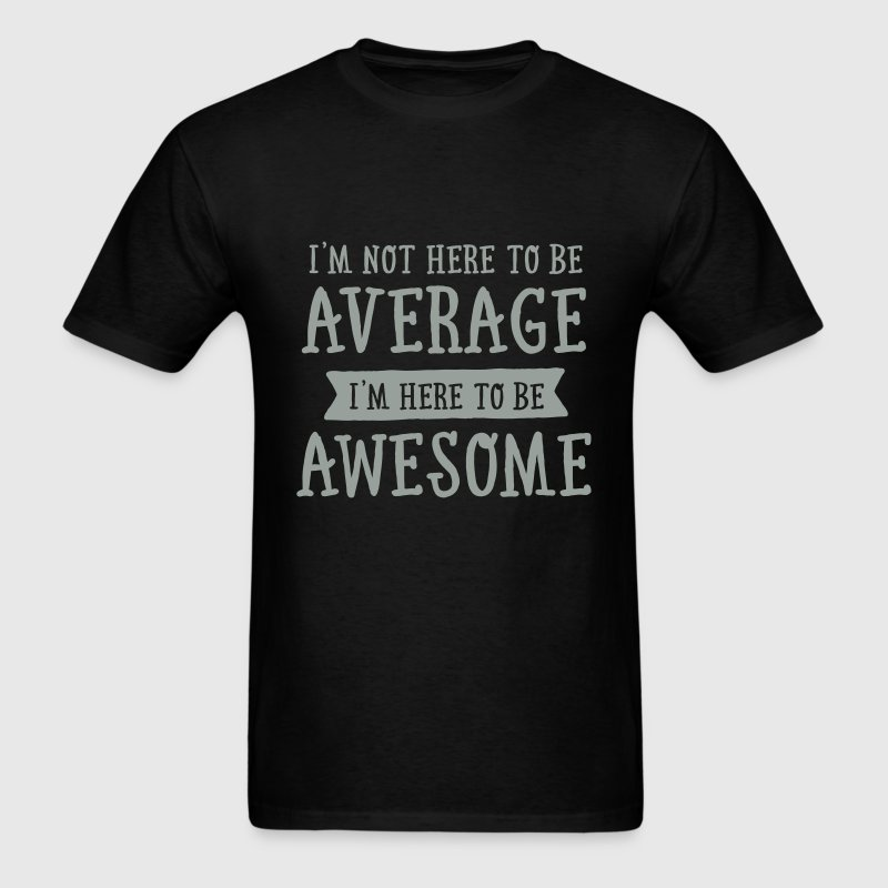 I'm Not Here To be Average I'm Here To be Awesome - Men's T-Shirt