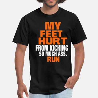 Hurt MY FEET HURT FROM KICKING SO MUCH ASS - Men's T-Shirt