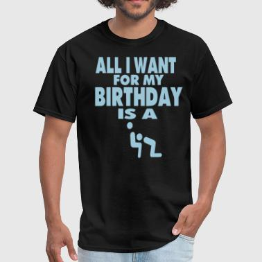 Fucked Some Kids Are Gay ALL I WANT FOR MY BIRTHDAY IS A BLOWJOB - Men's T-Shirt