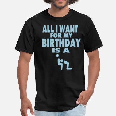 I Just Want To Love Fuck You ALL I WANT FOR MY BIRTHDAY IS A BLOWJOB - Men's T-Shirt