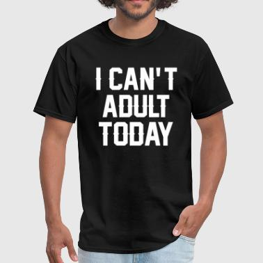 I Can't Adult Today - Men's T-Shirt