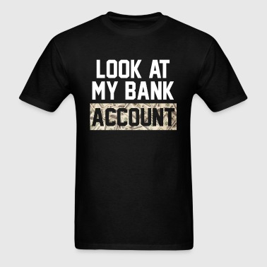 LOOK AT MY BANK ACCOUNT - Men's T-Shirt