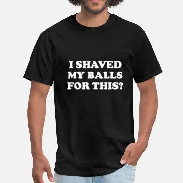 I Shaved My Balls For This I Shaved my Balls for this Funny Party Design - Men's T-Shirt