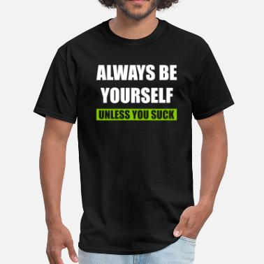 Always be yourself unless you suck - Men's T-Shirt
