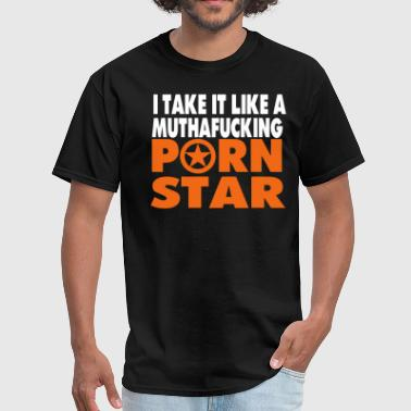 I TAKE IT LIKE A MUTHAFUCKING PORN STAR - Men's T-Shirt