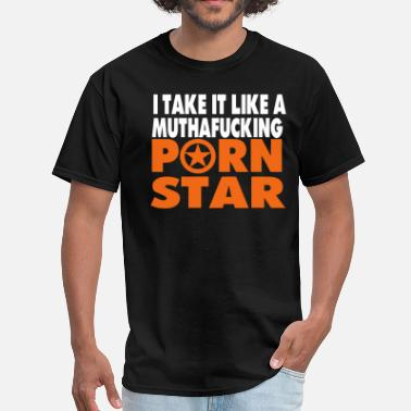 I Fuck Like A Muthafucking Porn Star I TAKE IT LIKE A MUTHAFUCKING PORN STAR - Men's T-Shirt