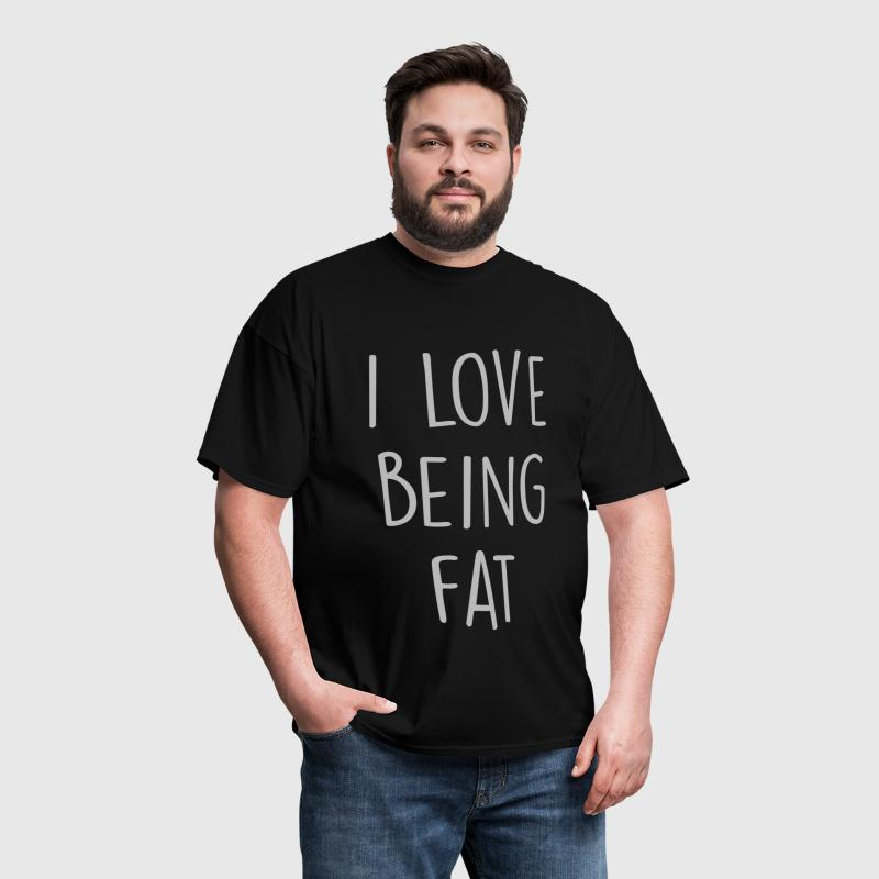 I Love Being Fat - Men's T-Shirt