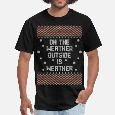 Weather Outside Oh The Weather Outside Is Weather - Men's T-Shirt