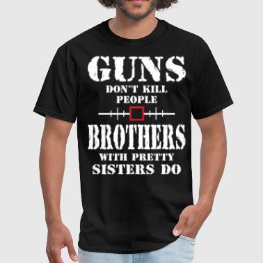 Guns Dont Kill People Dads With Pretty Daughters Do Guns Dont Kill People Brothers With Pretty Sister - Men's T-Shirt