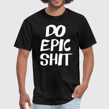 Do Epic Shit - Men's T-Shirt