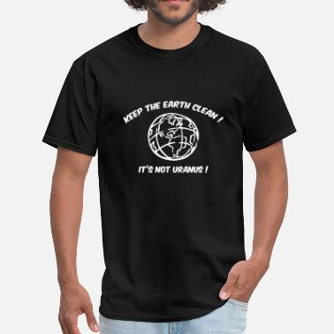 Clean Earth Keep The Earth Clean! It's Not Uranus! - Men's T-Shirt
