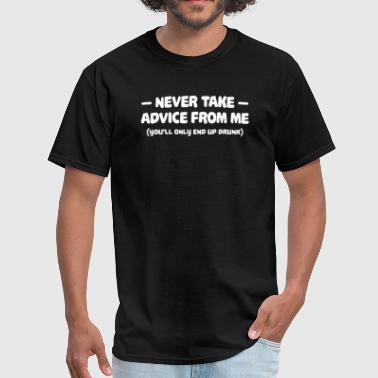Never Take Advice NEVER TAKE ADVICE FROM ME - Men's T-Shirt