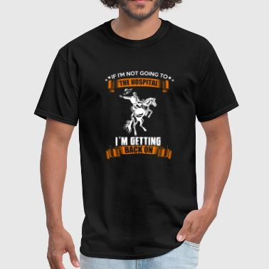 Im Going To Be An If Im Not Going To The Hospital Im Getting Back On - Men's T-Shirt