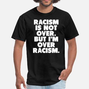 Lives Over Racism Is Not Over But I'm Over Racism - Men's T-Shirt