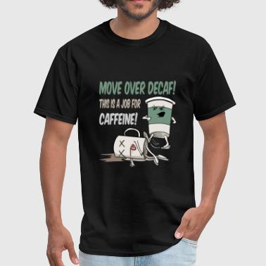 Move Over Decaf, Coffee - Men's T-Shirt