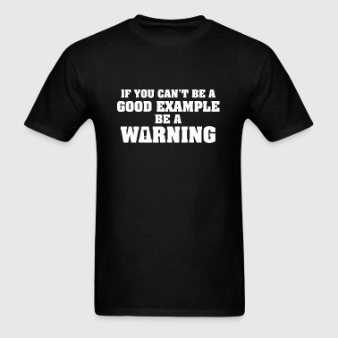 If You Can't Be A Good Example - Men's T-Shirt