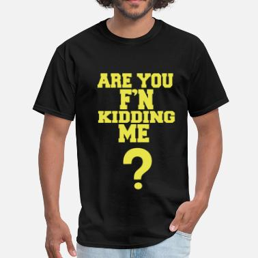 Are You Kidding Me ARE YOU F'N KIDDING ME? - Men's T-Shirt