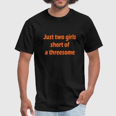 Threesome Girlfriend Just two girls short of a threesome 03 - Men's T-Shirt